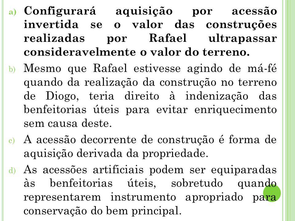 a) Configurará aquisição por acessão invertida se o valor das construções realizadas por Rafael ultrapassar consideravelmente o valor do terreno.
