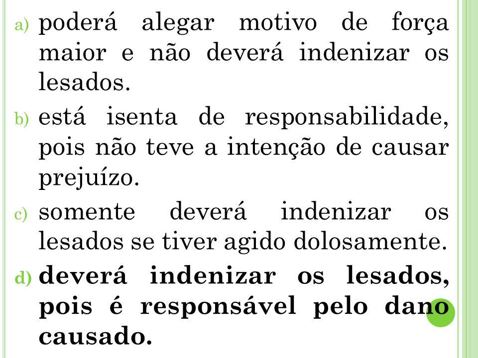 a) poderá alegar motivo de força maior e não deverá indenizar os lesados. b) está isenta de responsabilidade, pois não teve a intenção de causar preju