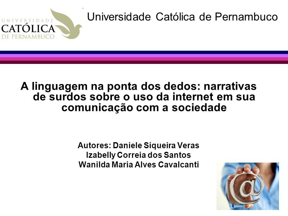 A linguagem na ponta dos dedos: narrativas de surdos sobre o uso da internet em sua comunicação com a sociedade Autores: Daniele Siqueira Veras Izabel