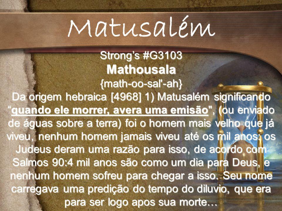 Strongs #G3103 Mathousala{math-oo-sal -ah} Da origem hebraica [4968] 1) Matusalém significandoquando ele morrer, avera uma emisão , (ou enviado de águas sobre a terra) foi o homem mais velho que já viveu, nenhum homem jamais viveu até os mil anos: os Judeus deram uma razão para isso, de acordo com Salmos 90:4 mil anos são como um dia para Deus, e nenhum homem sofreu para chegar a isso.