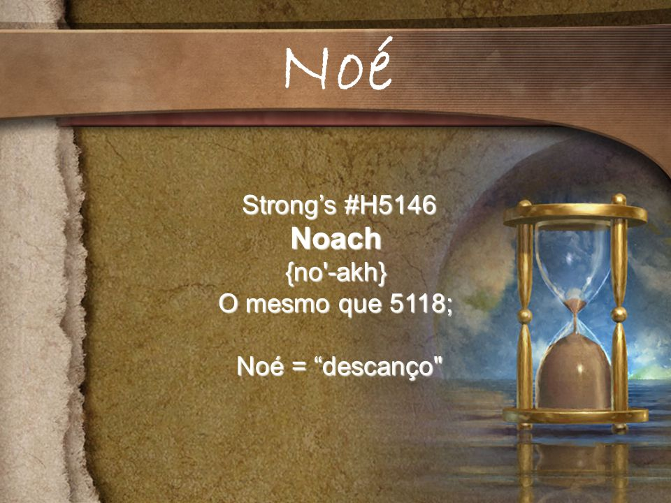 Strongs #H5146 Strongs #H5146Noach{no -akh} O mesmo que 5118; Noé = descanço Noé = descanço Noé