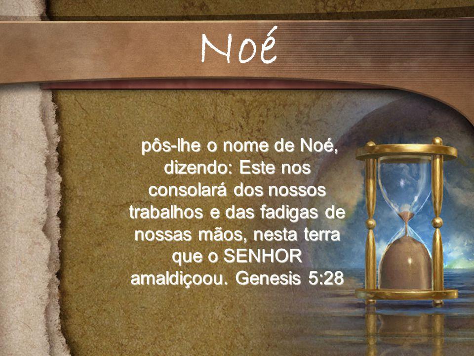 pôs-lhe o nome de Noé, dizendo: Este nos consolará dos nossos trabalhos e das fadigas de nossas mãos, nesta terra que o SENHOR amaldiçoou.