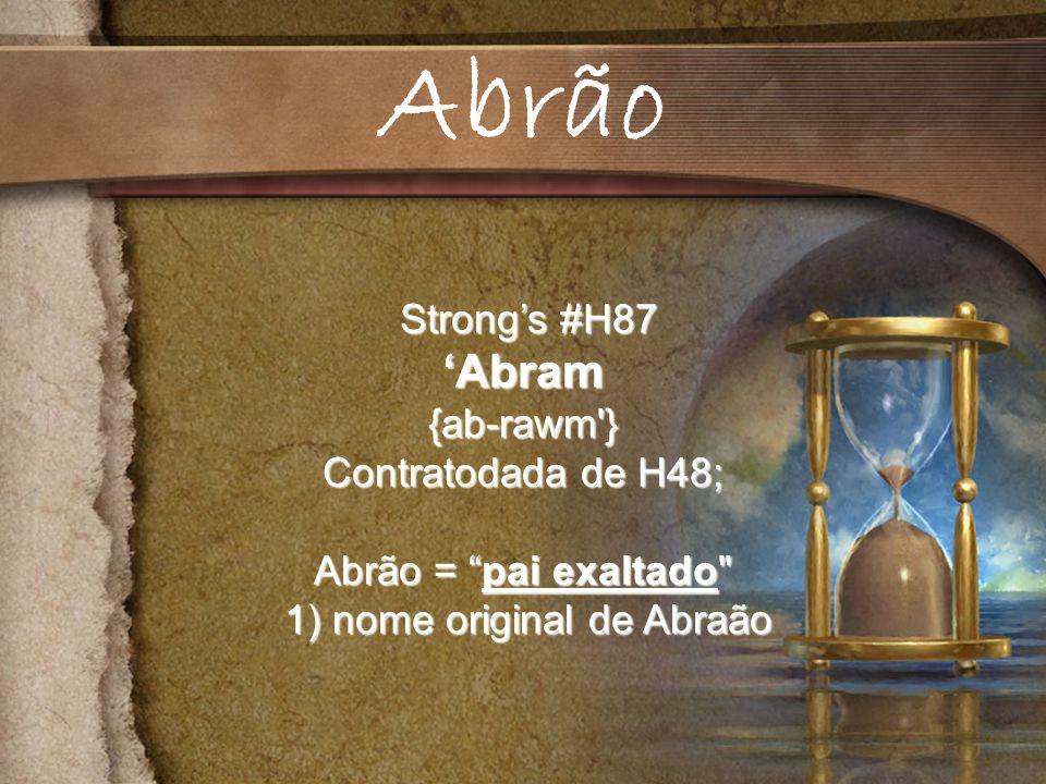 Strongs #H87 Strongs #H87Abram{ab-rawm } Contratodada de H48; Abrão = pai exaltado 1) nome original de Abraão 1) nome original de Abraão Abrão