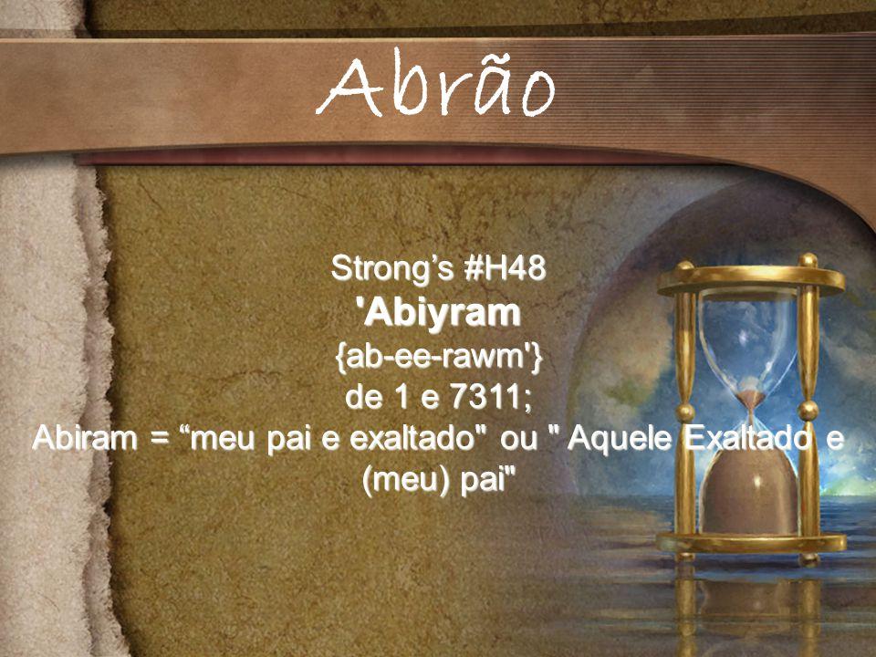 Strongs #H48 Abiyram{ab-ee-rawm } de 1 e 7311; Abiram = meu pai e exaltado ou Aquele Exaltado e (meu) pai Abrão