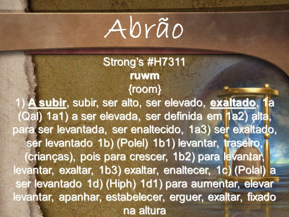 Strongs #H7311 ruwm{room} 1) A subir, subir, ser alto, ser elevado, exaltado, 1a (Qal) 1a1) a ser elevada, ser definida em 1a2) alta, para ser levantada, ser enaltecido, 1a3) ser exaltado, ser levantado 1b) (Polel) 1b1) levantar, traseiro, (crianças), pois para crescer, 1b2) para levantar, levantar, exaltar, 1b3) exaltar, enaltecer, 1c) (Polal) a ser levantado 1d) (Hiph) 1d1) para aumentar, elevar levantar, apanhar, estabelecer, erguer, exaltar, fixado na altura Abrão