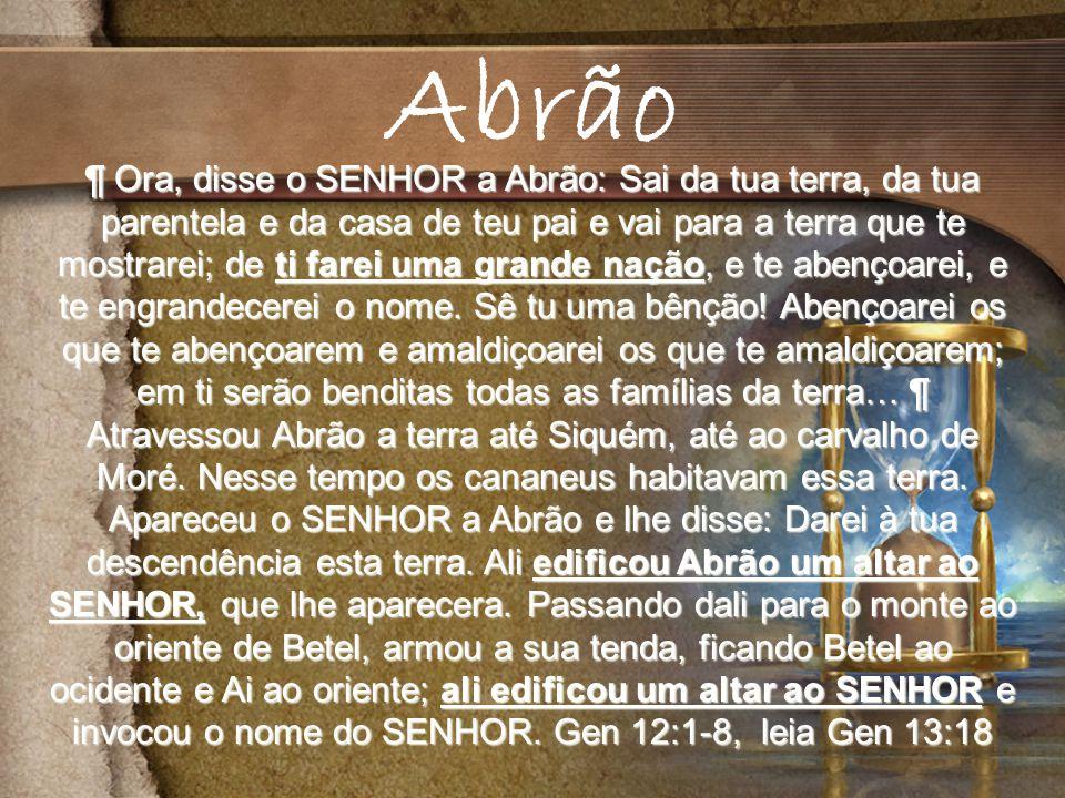 ¶ Ora, disse o SENHOR a Abrão: Sai da tua terra, da tua parentela e da casa de teu pai e vai para a terra que te mostrarei; de ti farei uma grande nação, e te abençoarei, e te engrandecerei o nome.