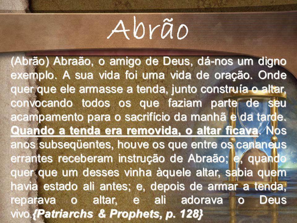(Abrão) Abraão, o amigo de Deus, dá-nos um digno exemplo.