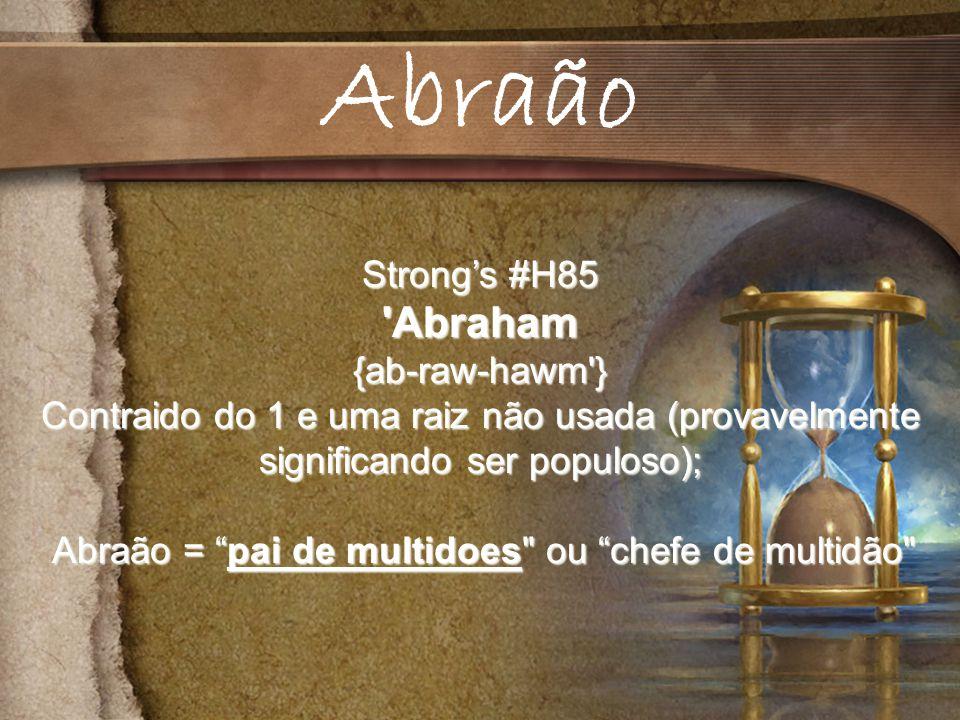 Strongs #H85 Abraham{ab-raw-hawm } Contraido do 1 e uma raiz não usada (provavelmente significando ser populoso); Abraão = pai de multidoes ou chefe de multidão Abraão = pai de multidoes ou chefe de multidão Abraão