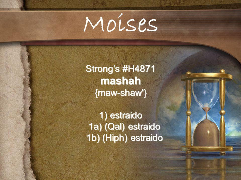 Strongs #H4871 mashah{maw-shaw } 1) estraido 1a) (Qal) estraido 1a) (Qal) estraido 1b) (Hiph) estraido 1b) (Hiph) estraido Moises