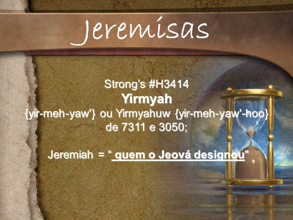Strongs #H3414 Yirmyah {yir-meh-yaw } ou Yirmyahuw {yir-meh-yaw -hoo} de 7311 e 3050; Jeremiah = quem o Jeová designou Jeremiah = quem o Jeová designou Jeremisas