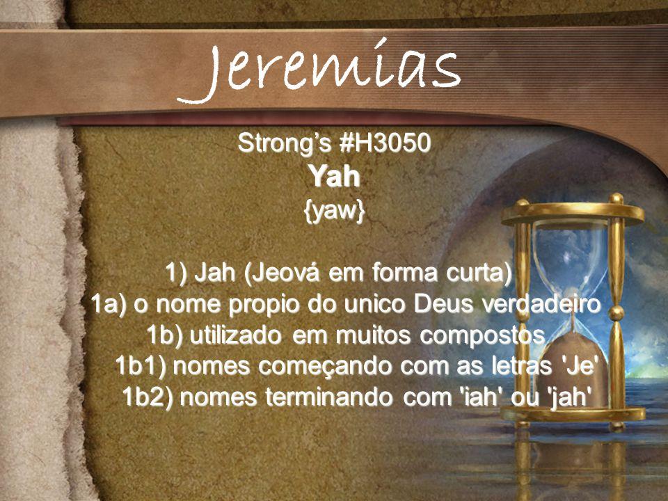 Strongs #H3050 Yah{yaw} 1) Jah (Jeová em forma curta) 1) Jah (Jeová em forma curta) 1a) o nome propio do unico Deus verdadeiro 1a) o nome propio do unico Deus verdadeiro 1b) utilizado em muitos compostos 1b) utilizado em muitos compostos 1b1) nomes começando com as letras Je 1b1) nomes começando com as letras Je 1b2) nomes terminando com iah ou jah 1b2) nomes terminando com iah ou jah Jeremias