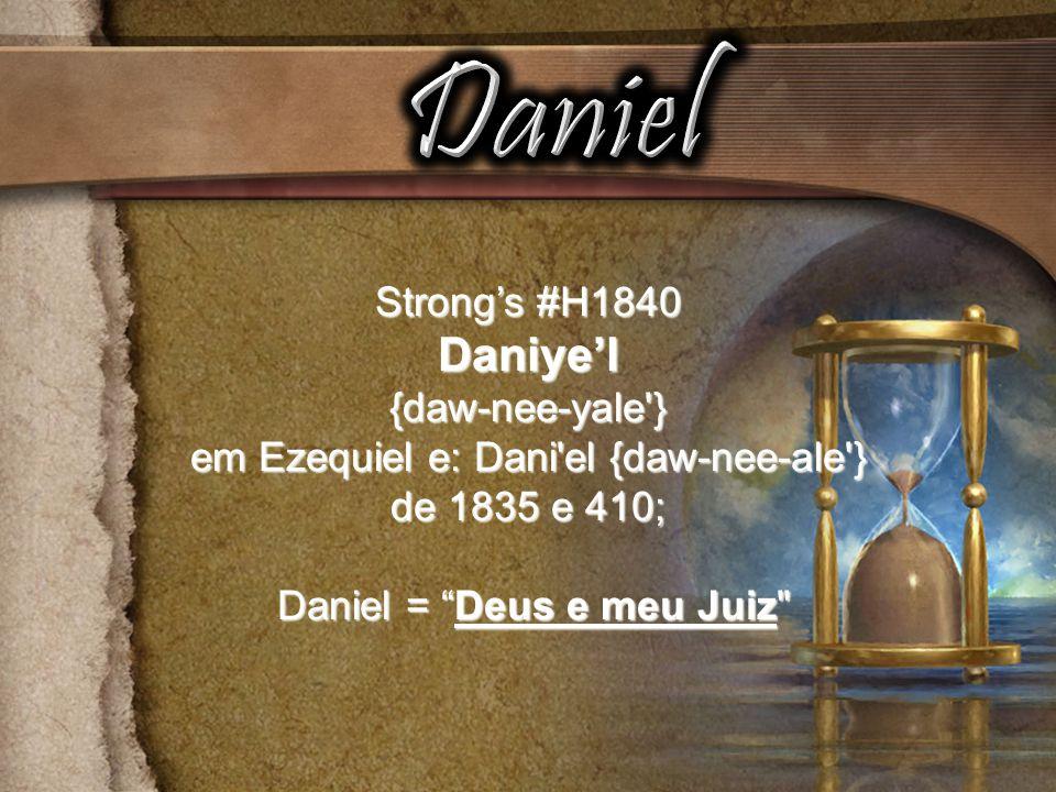 Strongs #H1840 Daniyel{daw-nee-yale } em Ezequiel e: Dani el {daw-nee-ale } de 1835 e 410; Daniel = Deus e meu Juiz Daniel = Deus e meu Juiz