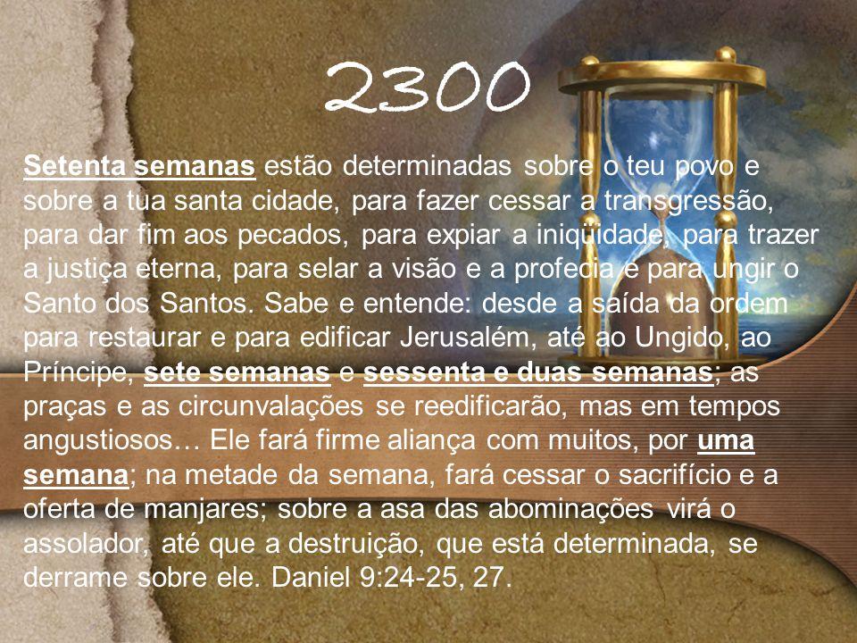 2300 Setenta semanas estão determinadas sobre o teu povo e sobre a tua santa cidade, para fazer cessar a transgressão, para dar fim aos pecados, para expiar a iniqüidade, para trazer a justiça eterna, para selar a visão e a profecia e para ungir o Santo dos Santos.