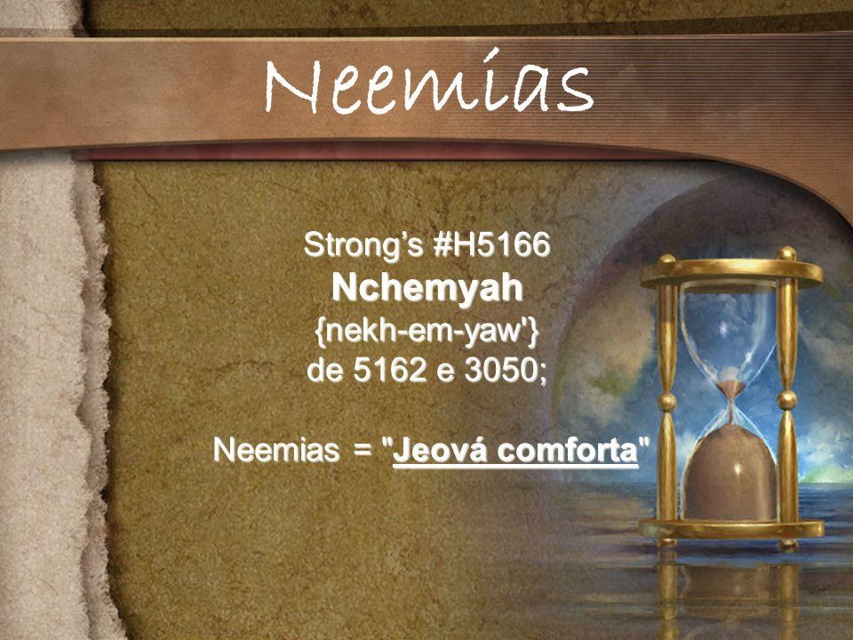 Strongs #H5166 Nchemyah{nekh-em-yaw } de 5162 e 3050; Neemias = Jeová comforta Neemias = Jeová comforta Neemias