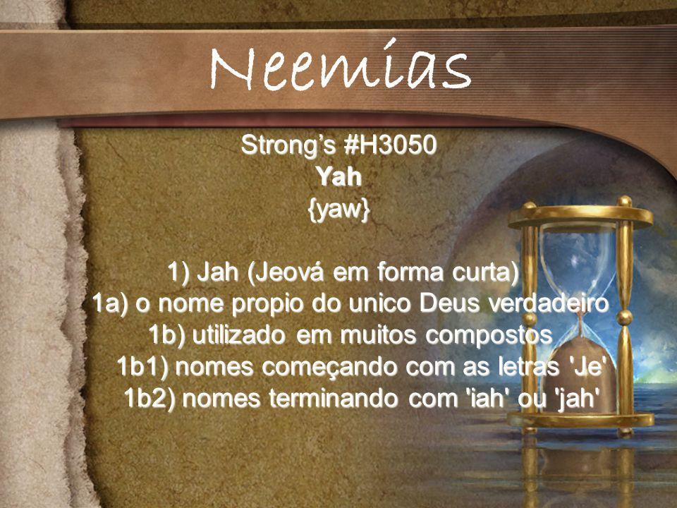 Strongs #H3050 Yah{yaw} 1) Jah (Jeová em forma curta) 1) Jah (Jeová em forma curta) 1a) o nome propio do unico Deus verdadeiro 1a) o nome propio do unico Deus verdadeiro 1b) utilizado em muitos compostos 1b) utilizado em muitos compostos 1b1) nomes começando com as letras Je 1b1) nomes começando com as letras Je 1b2) nomes terminando com iah ou jah 1b2) nomes terminando com iah ou jah Neemias