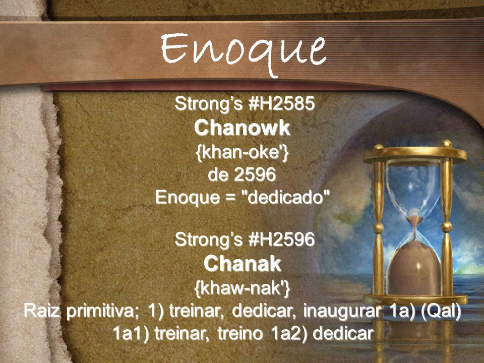 Strongs #H2585 Strongs #H2585Chanowk{khan-oke } de 2596 Enoque = dedicado Strongs #H2596 Strongs #H2596Chanak{khaw-nak } Raiz primitiva; 1) treinar, dedicar, inaugurar 1a) (Qal) 1a1) treinar, treino 1a2) dedicar Enoque