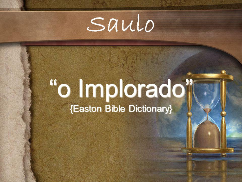 o Implorado {Easton Bible Dictionary} Saulo