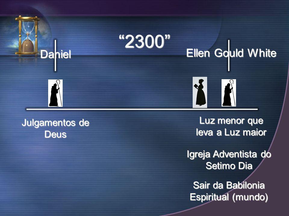 Daniel Ellen Gould White 2300 Julgamentos de Deus Luz menor que leva a Luz maior Igreja Adventista do Setimo Dia Sair da Babilonia Espiritual (mundo)
