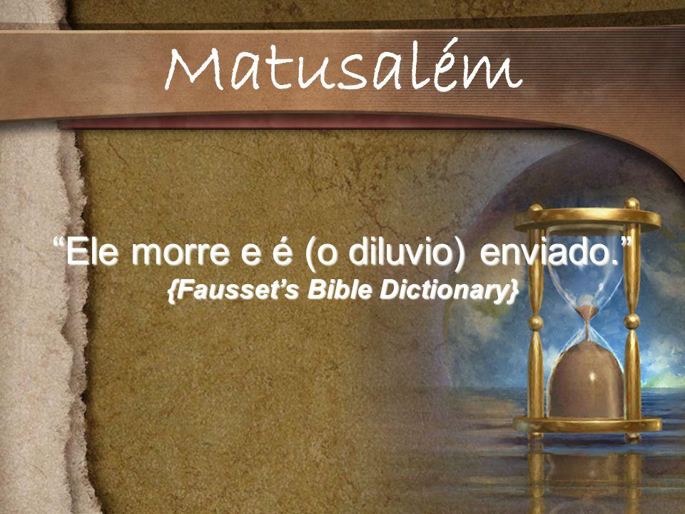 Ele morre e é (o diluvio) enviado. {Faussets Bible Dictionary} Matusalém