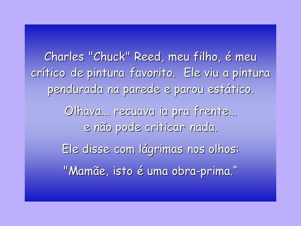 Charles Chuck Reed, meu filho, é meu crítico de pintura favorito.