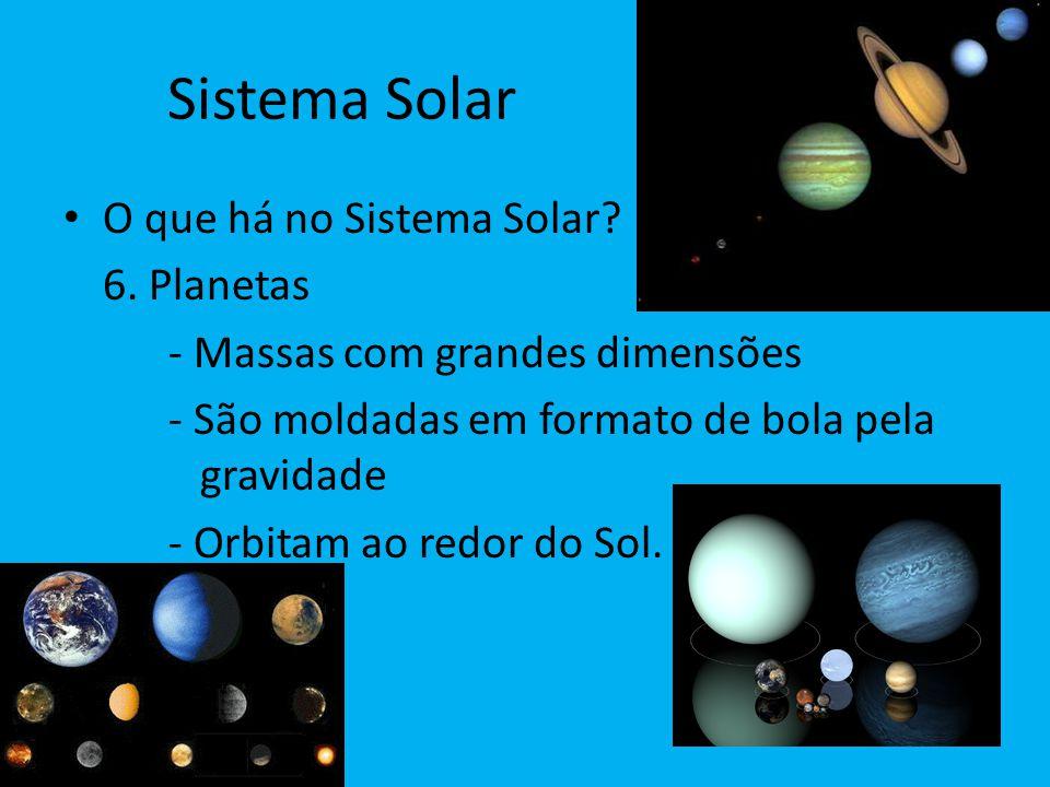 Sistema Solar O que há no Sistema Solar? 6. Planetas - Massas com grandes dimensões - São moldadas em formato de bola pela gravidade - Orbitam ao redo