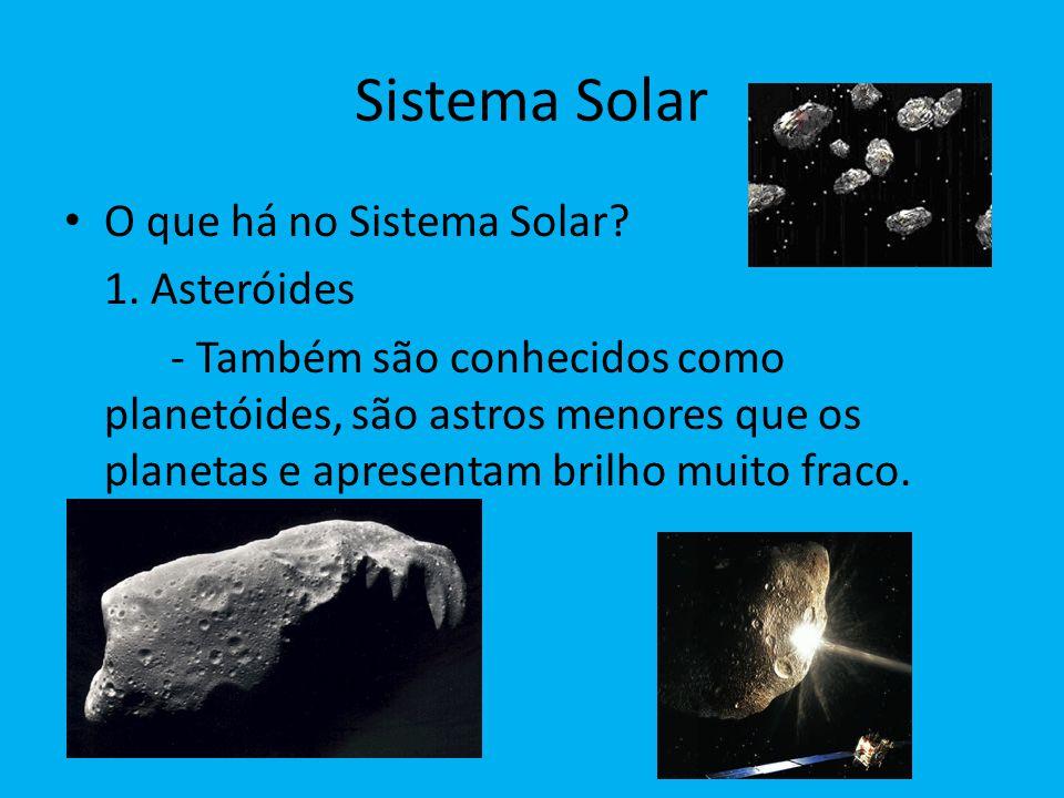 Sistema Solar O que há no Sistema Solar? 1. Asteróides - Também são conhecidos como planetóides, são astros menores que os planetas e apresentam brilh