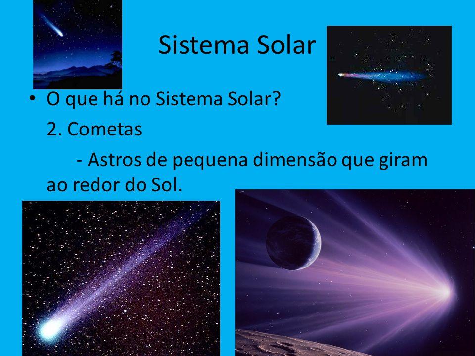 Sistema Solar O que há no Sistema Solar? 2. Cometas - Astros de pequena dimensão que giram ao redor do Sol.