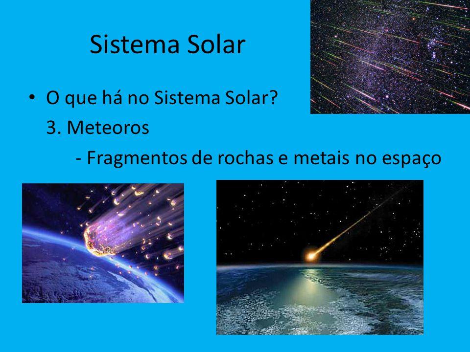 Sistema Solar O que há no Sistema Solar? 3. Meteoros - Fragmentos de rochas e metais no espaço