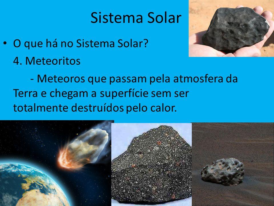 Sistema Solar O que há no Sistema Solar? 4. Meteoritos - Meteoros que passam pela atmosfera da Terra e chegam a superfície sem ser totalmente destruíd