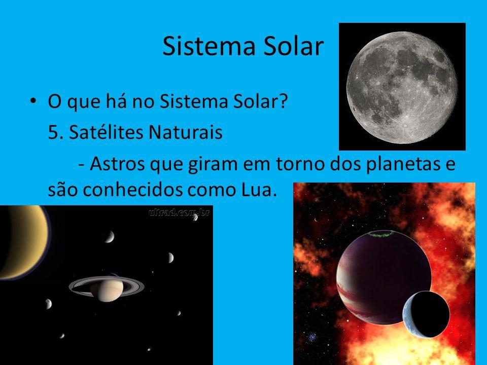 Sistema Solar O que há no Sistema Solar? 5. Satélites Naturais - Astros que giram em torno dos planetas e são conhecidos como Lua.