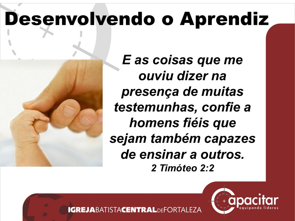Desenvolvendo o Aprendiz E as coisas que me ouviu dizer na presença de muitas testemunhas, confie a homens fiéis que sejam também capazes de ensinar a