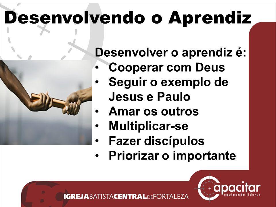 Desenvolvendo o Aprendiz Desenvolver o aprendiz é: Cooperar com Deus Seguir o exemplo de Jesus e Paulo Amar os outros Multiplicar-se Fazer discípulos