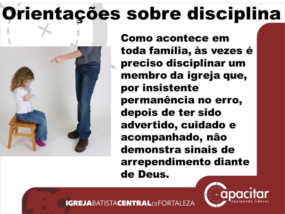 Orientações sobre disciplina Como acontece em toda família, às vezes é preciso disciplinar um membro da igreja que, por insistente permanência no erro