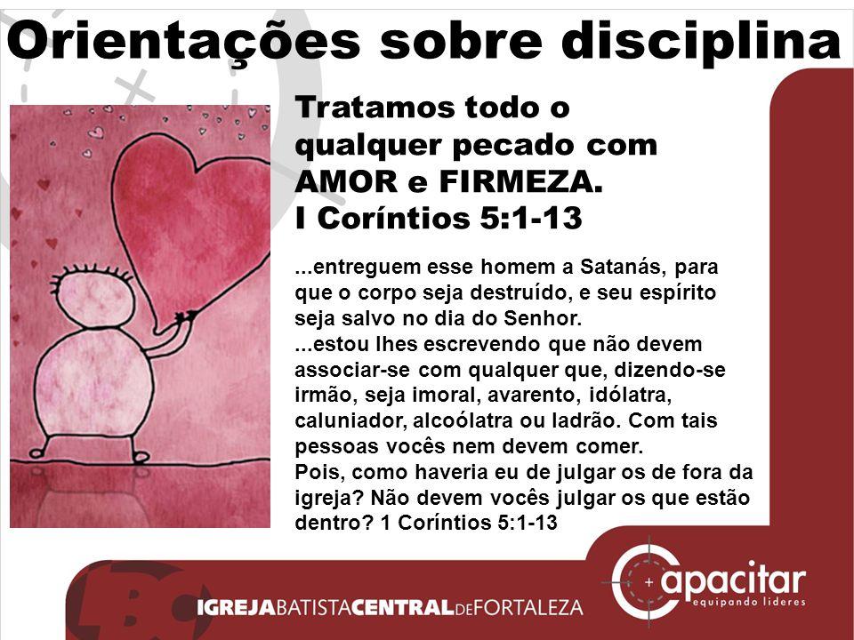 Orientações sobre disciplina Tratamos todo o qualquer pecado com AMOR e FIRMEZA. I Coríntios 5:1-13...entreguem esse homem a Satanás, para que o corpo