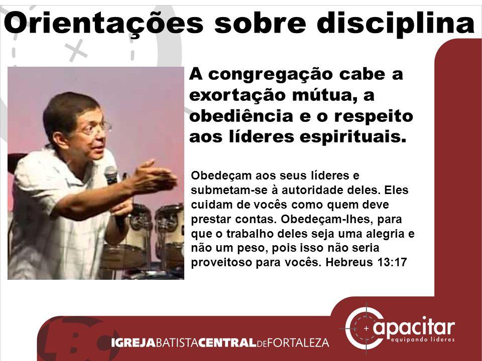 Orientações sobre disciplina A congregação cabe a exortação mútua, a obediência e o respeito aos líderes espirituais. Obedeçam aos seus líderes e subm