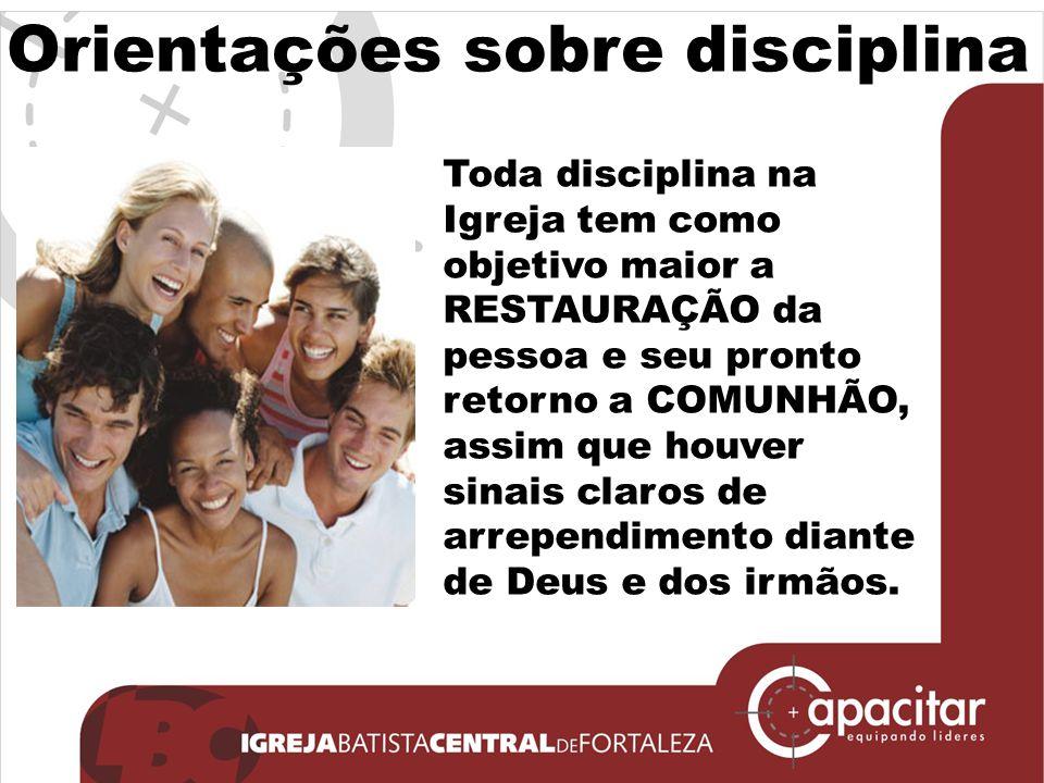 Orientações sobre disciplina Toda disciplina na Igreja tem como objetivo maior a RESTAURAÇÃO da pessoa e seu pronto retorno a COMUNHÃO, assim que houv