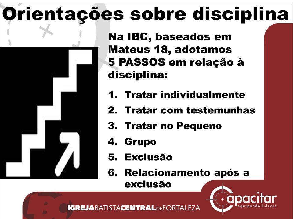 Orientações sobre disciplina Na IBC, baseados em Mateus 18, adotamos 5 PASSOS em relação à disciplina: 1.Tratar individualmente 2.Tratar com testemunh