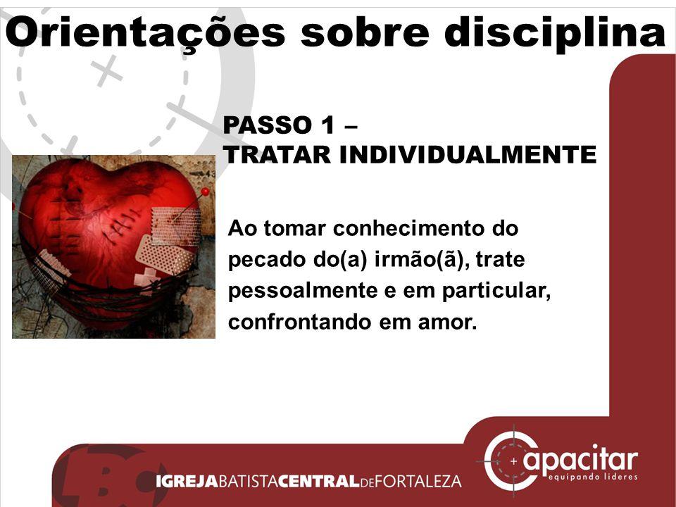 Orientações sobre disciplina PASSO 1 – TRATAR INDIVIDUALMENTE Ao tomar conhecimento do pecado do(a) irmão(ã), trate pessoalmente e em particular, conf