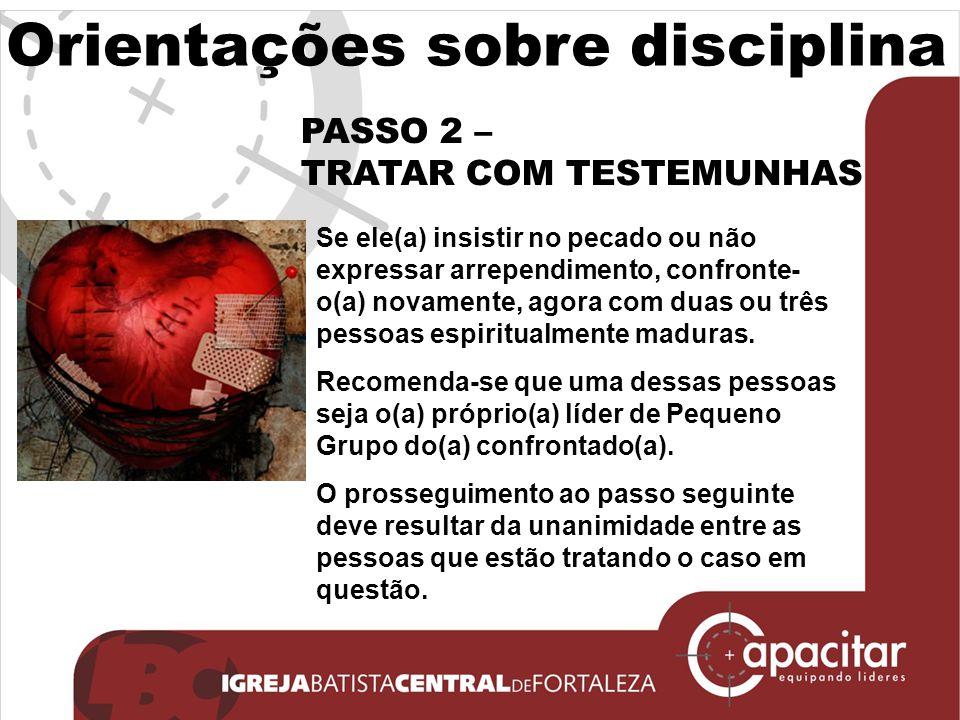 Orientações sobre disciplina PASSO 2 – TRATAR COM TESTEMUNHAS Se ele(a) insistir no pecado ou não expressar arrependimento, confronte- o(a) novamente,