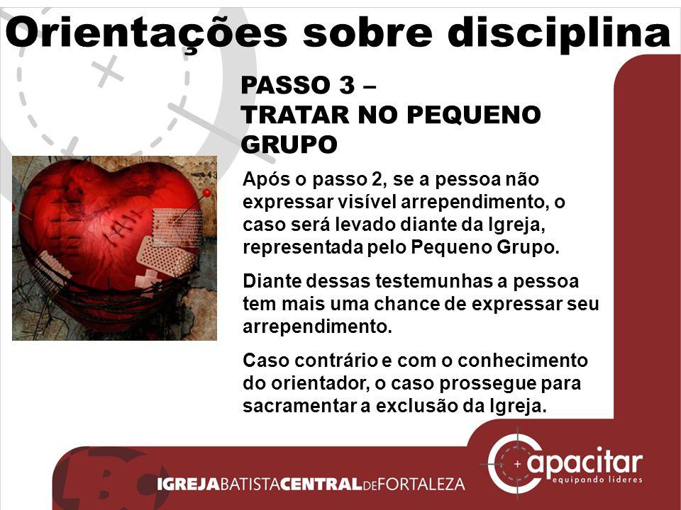 Orientações sobre disciplina PASSO 3 – TRATAR NO PEQUENO GRUPO Após o passo 2, se a pessoa não expressar visível arrependimento, o caso será levado di