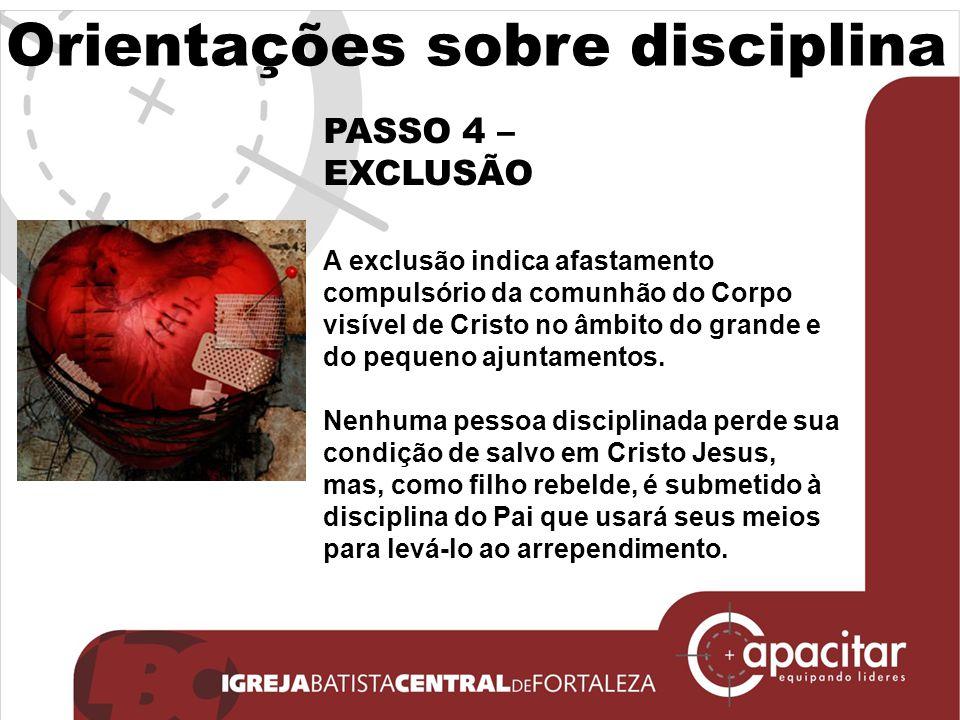 Orientações sobre disciplina PASSO 4 – EXCLUSÃO A exclusão indica afastamento compulsório da comunhão do Corpo visível de Cristo no âmbito do grande e