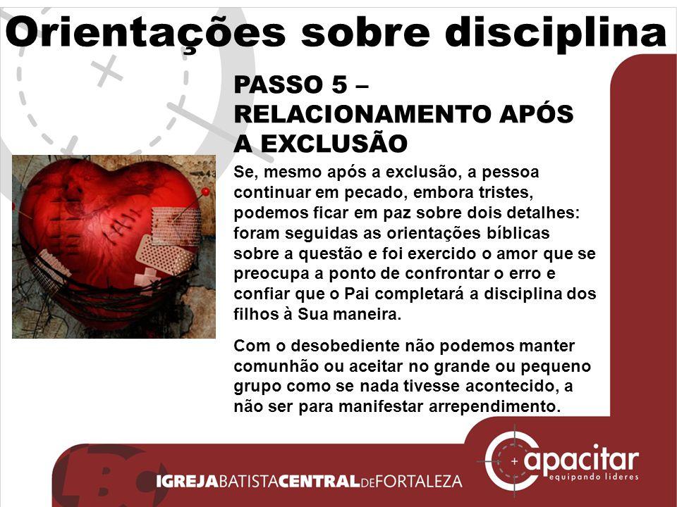 Orientações sobre disciplina PASSO 5 – RELACIONAMENTO APÓS A EXCLUSÃO Se, mesmo após a exclusão, a pessoa continuar em pecado, embora tristes, podemos