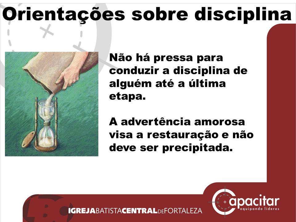 Orientações sobre disciplina Não há pressa para conduzir a disciplina de alguém até a última etapa. A advertência amorosa visa a restauração e não dev
