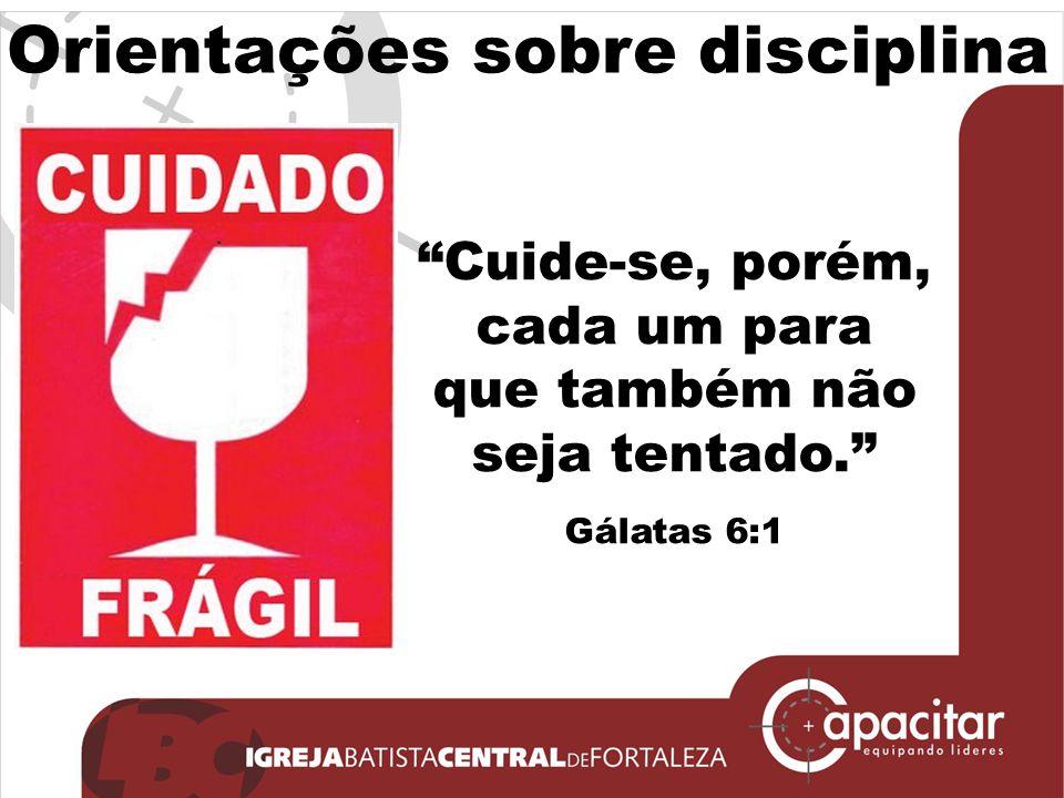 Orientações sobre disciplina Cuide-se, porém, cada um para que também não seja tentado. Gálatas 6:1