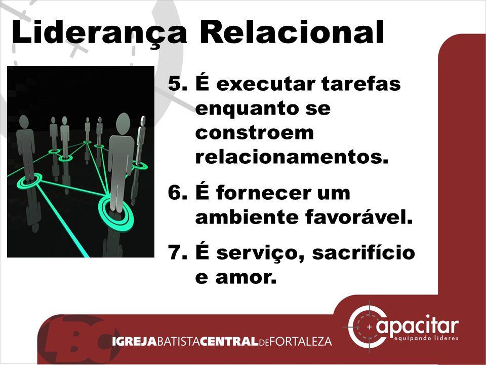 Liderança Relacional 5.É executar tarefas enquanto se constroem relacionamentos. 6.É fornecer um ambiente favorável. 7.É serviço, sacrifício e amor.