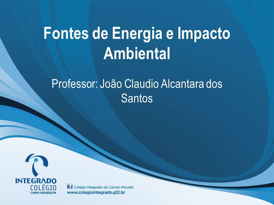 Fontes de Energia e Impacto Ambiental Professor: João Claudio Alcantara dos Santos