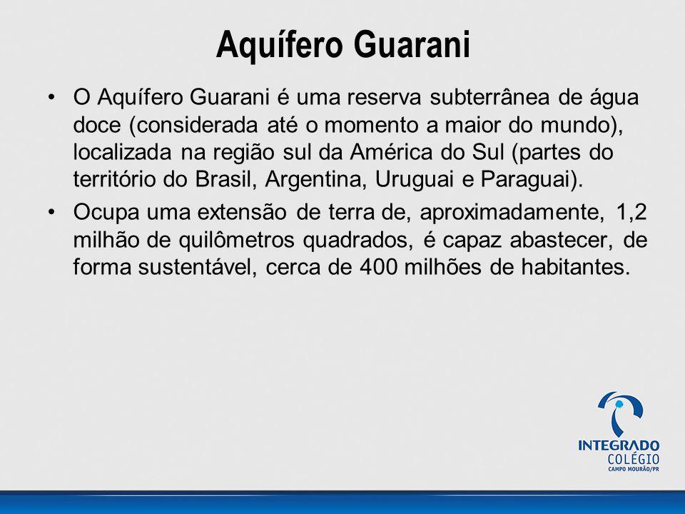 Aquífero Guarani O Aquífero Guarani é uma reserva subterrânea de água doce (considerada até o momento a maior do mundo), localizada na região sul da América do Sul (partes do território do Brasil, Argentina, Uruguai e Paraguai).