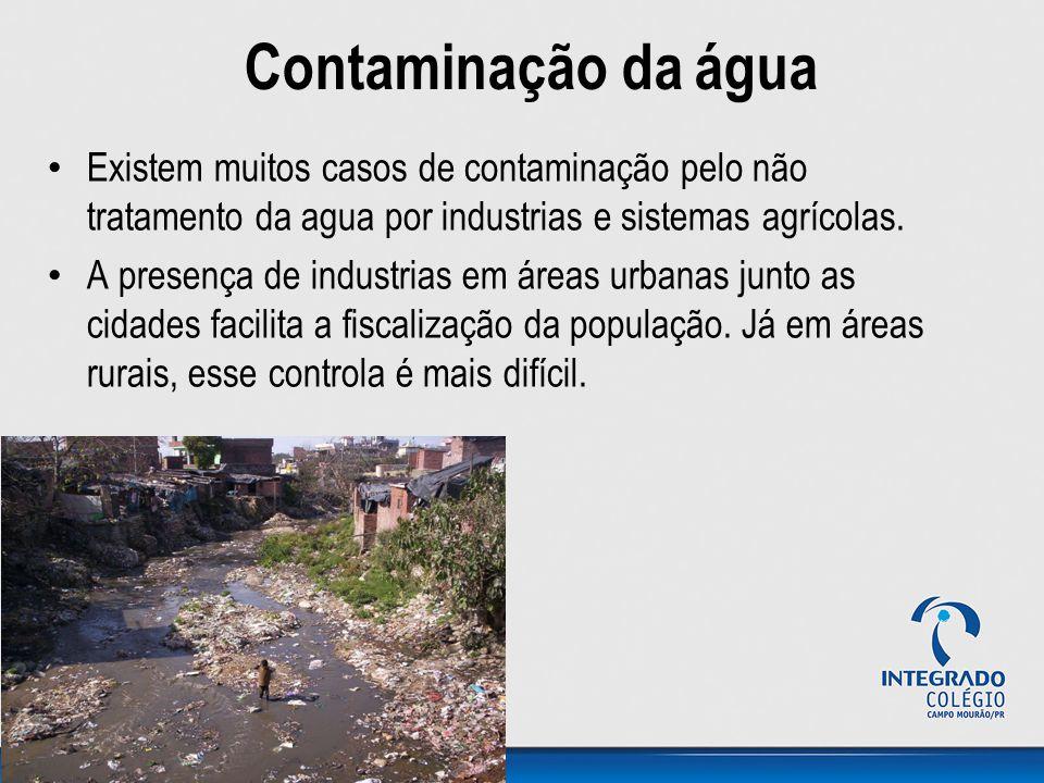 Contaminação da água Existem muitos casos de contaminação pelo não tratamento da agua por industrias e sistemas agrícolas. A presença de industrias em