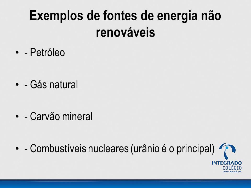 Exemplos de fontes de energia não renováveis - Petróleo - Gás natural - Carvão mineral - Combustíveis nucleares (urânio é o principal)