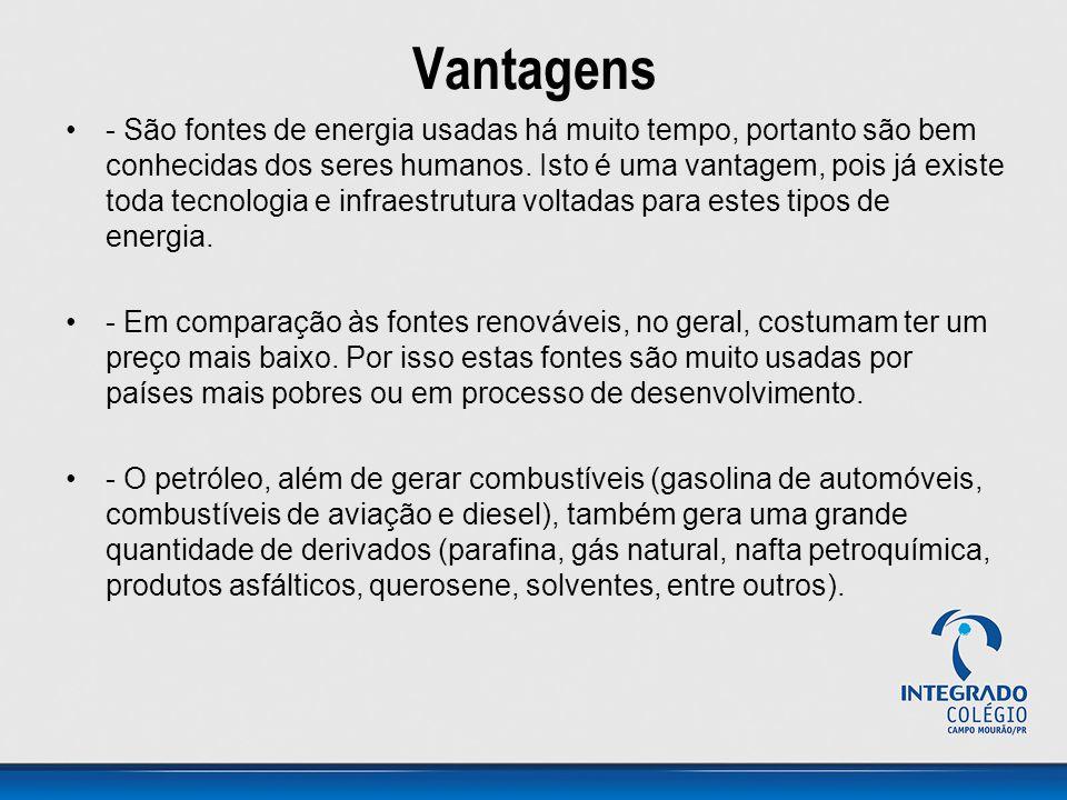 Vantagens - São fontes de energia usadas há muito tempo, portanto são bem conhecidas dos seres humanos. Isto é uma vantagem, pois já existe toda tecno
